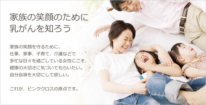 『家族の笑顔のために 乳がんを知ろう』 家族の笑顔を守るために、 仕事、家事、子育て、介護などで 多忙な日々を過ごしている女性にこそ、 健康の大切さに気づいてもらいたい。 自分自身を大切にして欲しい。  これが、ピンククロス大分の原点です。