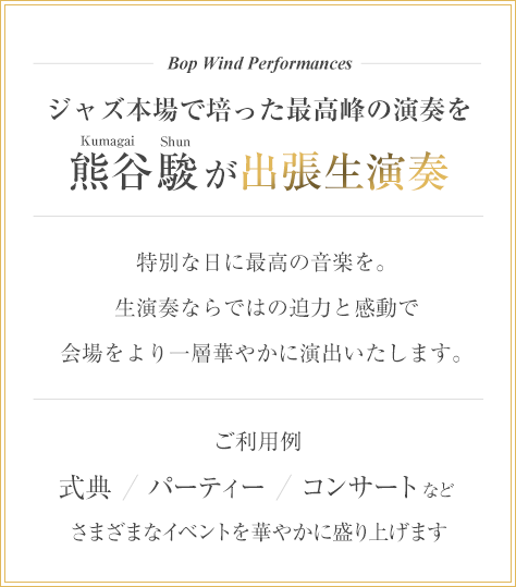 Bop Wind Performances - ジャズの本場で培った最高峰の演奏を熊谷駿が出張生演奏。特別な日に最高の音楽を。生演奏ならではの迫力と感動で会場をより一層華やかに演出いたします。式典、パーティー、コンサートなどさまざまなイベントを華やかに盛り上げます。