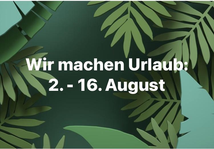 Betriebsurlaub von 2. - 16. August 2021