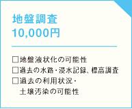 地盤調査 10,000円 □地盤液状化の可能性 □過去の水路・浸水記録、標高調査 □過去の利用状況・土壌汚染の可能性の画像