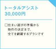 トータルアシスト 30,000円  □住まい選びの準備から  物件の決定まで、  全てを網羅するプランですの画像