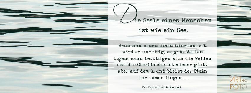 Die Seele eines Menschen ist wie ein See.  Wenn man einen Stein hineinwirft, wird er unruhig, es gibt Wellen. Irgendwann beruhigen sich die Wellen und die Oberfläche ist wieder glatt, aber auf dem Grund bleibt der Stein für immer liegen ...  [Verfasser un