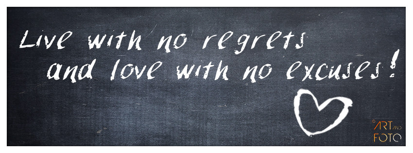 Live with no regrets and love with no excuses!