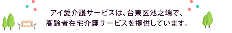 「アイ愛介護サービス」は、台東区池之端で、高齢者在宅介護サービスを提供しています。