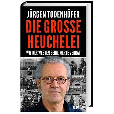 Jürgen Todenhöfer: Die große Heuchelei - Wie der Westen seine Werte verrät