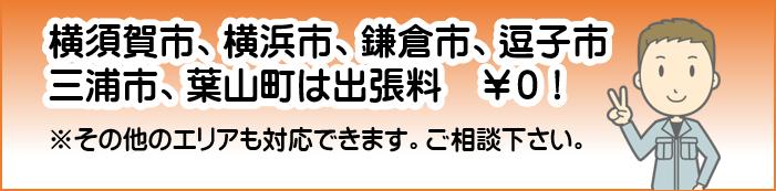 横須賀市、横浜市、鎌倉市、逗子市、三浦市、葉山町は出張料 ¥0!