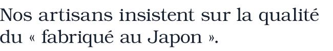Nos artisans insistent sur la qualité  du « fabriqué au Japon ».