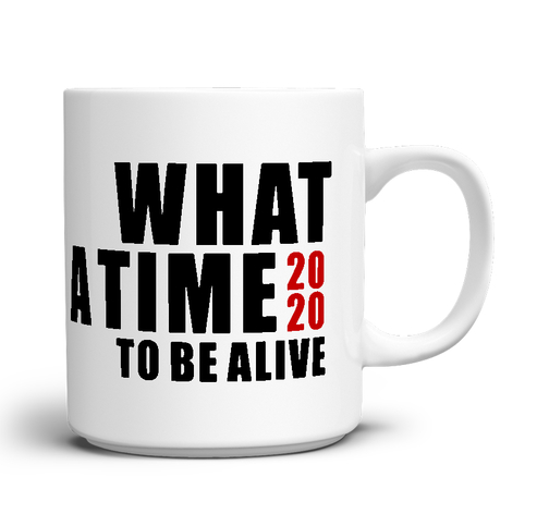 WHAT A TIME TO BE ALIVE Mug, click for more details...