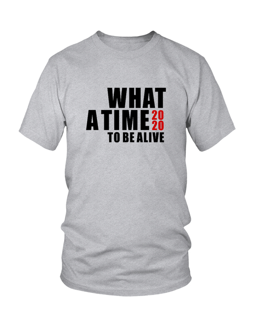 2020 WHAT A TIME TO BE ALIVE Tee in many Styles and Colors available, click for more details...