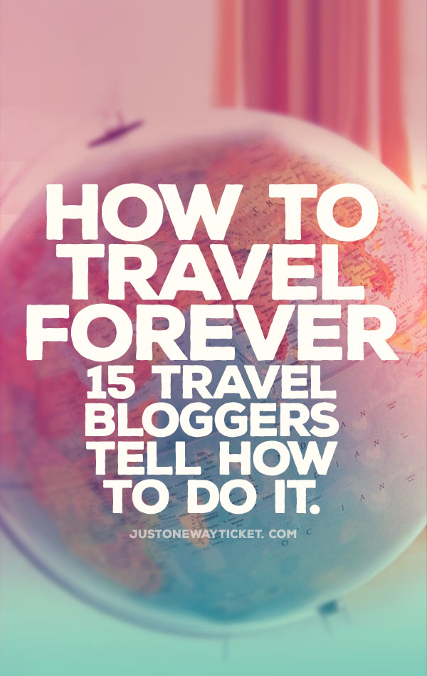 How To Travel Forever - 15 Travel Bloggers Tell How To Do It