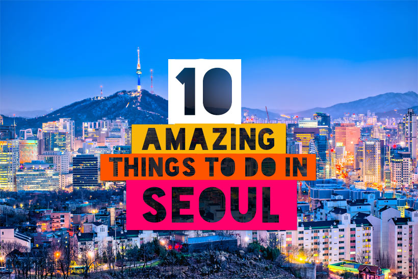 10 Amazing Things To Do In Seoul South Korea Lifestyle Travel Blog
