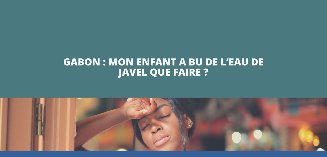 Gabon : Mon enfant a bu de l'eau de javel que faire ?