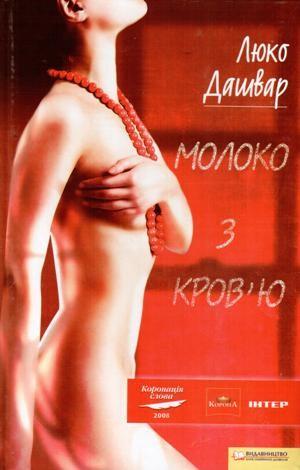Люко Дашвар «Молоко з кров'ю». Жінка, котра не бачить меж. Жінка, котра маніпулює людьми. Характер, котрий до кінця книги так і лишається не розгаданим...