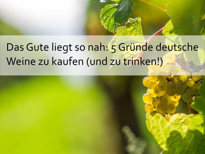 Das Gute liegt so nah: 5 Gründe deutsche Weine zu kaufen (und zu trinken!)