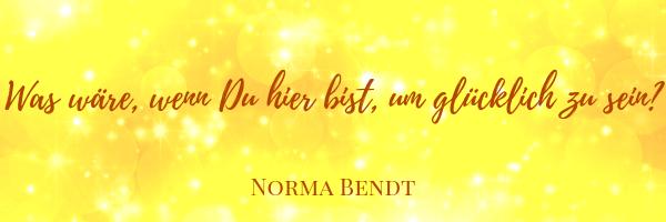 Norma Bendt, Die Energiewandlerin, Du bist hier, um glücklich zu sein, Erkenne deine wahrheit, Blog für Liebe und Licht