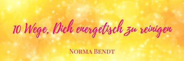 Norma Bendt, 10 einfache Tipps, wie Du Deine Energien reinigen und stärken kannst, Energiearbeit, Kläre Deine Energie, Die Energiewandlerin