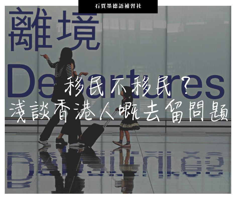 【香港時事】移民不移民?淺談香港人嘅去留問題