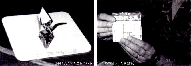 二枚の写真が並んでいる。一枚は、平成5年8月6日、広島平和公園で発見された一羽の小さな折鶴。発見直後に入った喫茶店で出されたと思われるコースターのようなものの上に乗せられていて、何かが書いてある。モノクロ写真からは「鶴」「命」「広島」という手書きの漢字だけが判別できる。もう一枚は、その折鶴を開いて現れた「倉敷市玉島」という大きな文字。写真の右下には、撮影されたときに印字される日付「93.8.6」がうっすら見える。出典は書籍『死んでも生きているいのちのあかし』
