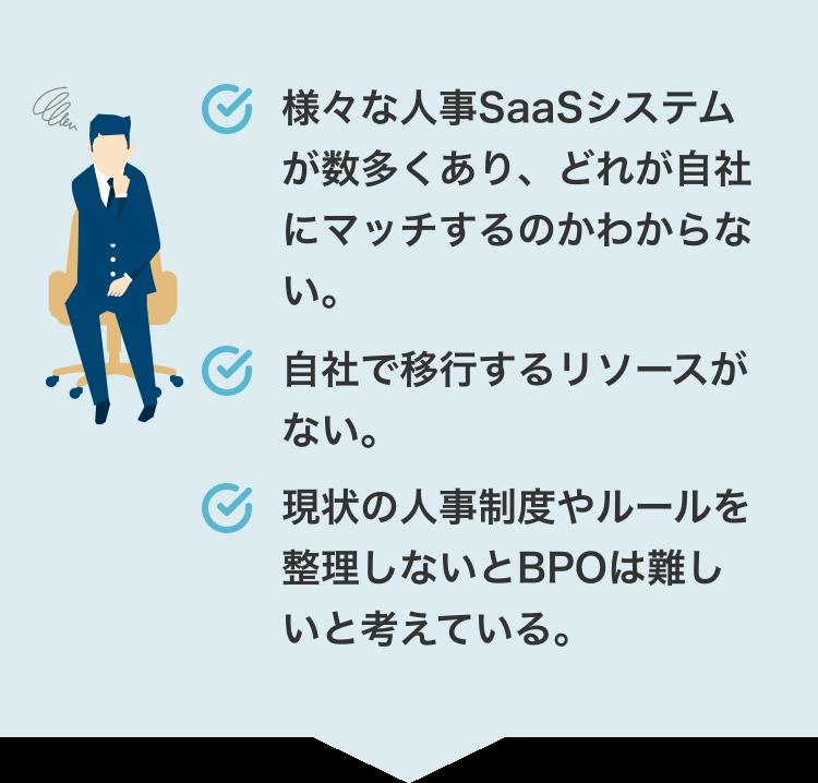 様々な人事SaaSシステムが数多くあり、どれが自社にマッチするのかわからない。自社で移行するリソースがない。現状の人事制度やルールを整理しないとBPOは難しいと考えている。