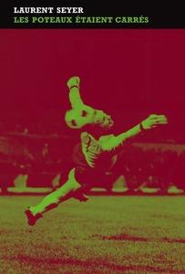 Couverture les poteaux étaient carrés   #Roman #Sport #Matches #Finale #1976 #Football #Rocheteau #Bathenay #SaintEtienne #BayernMunich #Souvenirs #Banlieue #Vincennes #Bagnolet #Montreuil #Adolescence #Famille #Divorce #Humanité