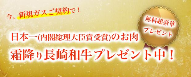 いま、新規ガスご契約で、日本一(内閣総理大臣賞受賞)のお肉、霜降り長崎和牛プレゼント中!