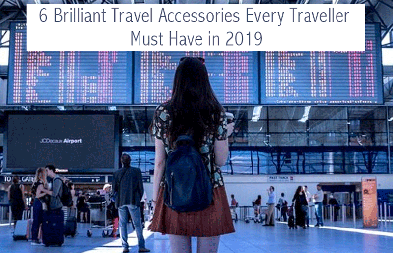 6 Brilliant Travel Accessories Every Traveller Must Have in 2019