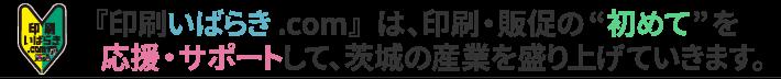 """『印刷いばらき.com』は、印刷・販促の""""初めて""""を応援・サポートして、茨城の産業を盛り上げていきます。"""