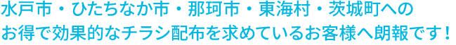水戸市・ひたちなか市・那珂市・東海村・茨城町への  お得で効果的なチラシ配布を求めているお客様へ朗報です!