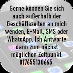Gerne können Sie auch außerhalb der Geschäftszeiten an mich schreiben, SMS oder WhatsApp.2