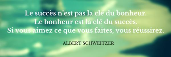 """""""Le succès n'est pas la clé du bonheur. Le bonheur est la clé du succès. Si vous aimez ce que vous faites, vous réussirez."""" Albert Schweitzer"""