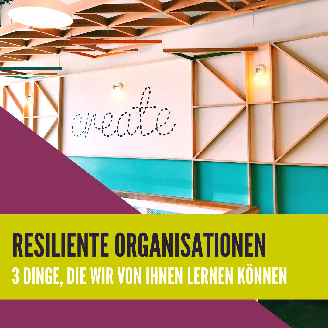 Resiliente Organisationen - 3 Dinge, die wir von ihnen lernen können