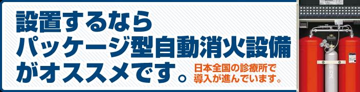 設置するならパッケージ型自動消火設備がオススメ。日本全国の診療所で導入が進んでいます。