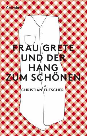 Chrisitan Futscher Frau Grete und der Hang zum Schönen