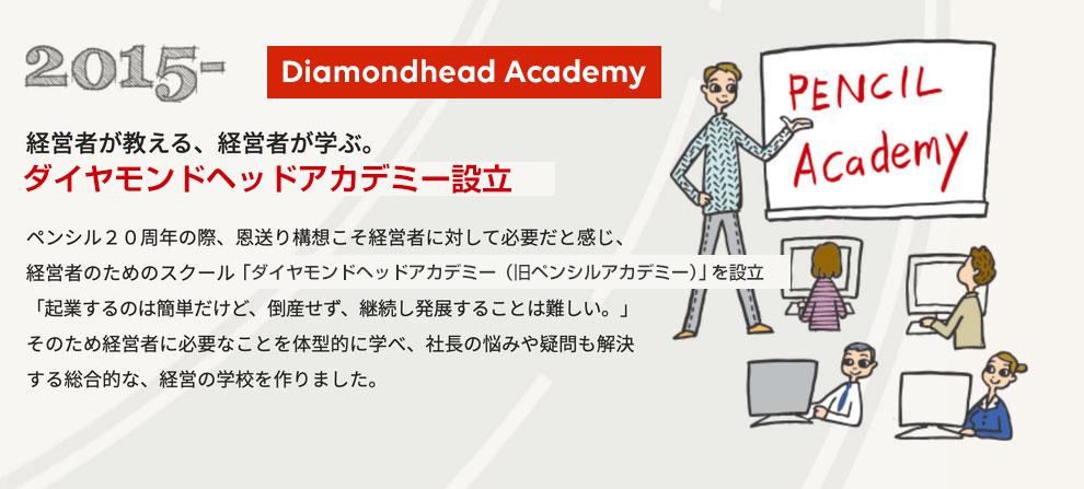 経営者が教える、経営者が学ぶ。ダイヤモンドヘッドアカデミー設立。ペンシル20周年の際、恩送り構想こそ経営者に対して必要だと感じ、経営者のためのスクール「ダイヤモンドヘッドアカデミー(旧ペンシルアカデミー)」を設立。「起業するのは簡単だけど、倒産せず、継続し発展することは難しい。」そのため経営者に必要なことを体系的に学べ、社長の悩みや疑問も解決する総合的な、経営の学校を作りました。