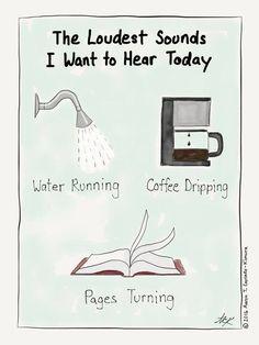 the loudest sound i want to hear today water running coffee dripping pages turning Die lautesten Geräusche die ich heute hören möchte tröpfelndes Wasser Kaffee tropfend sich wendende Seiten