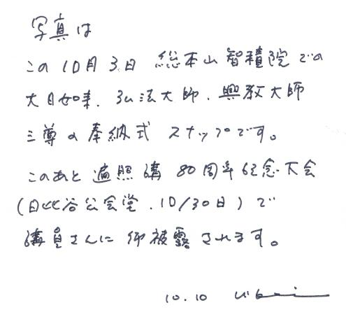 写真はこの10月3日総本山智積院での大日如来。弘法大師。興教大師三尊の奉納式のスナップです。このあと遍照講80周年記念大会(日比谷公会堂 10月30日)で講員さんにご披露されます。