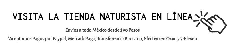 VISITA LA TIENDA NATURISTA EN LÍNEA Envíos a todo México desde $90 Pesos *Aceptamos Pagos por Paypal, MercadoPago, Transferencia Bancaria, Efectivo en Oxxo y 7-Eleven
