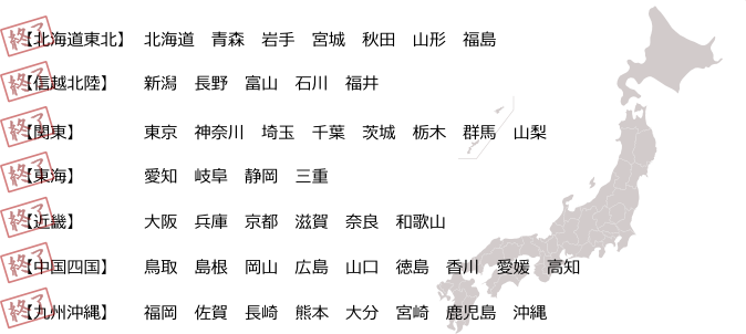 【北海道東北】北海道 青森 岩手 宮城 秋田 山形 福島【関東】東京 神奈川 埼玉 千葉 茨城 栃木 群馬 山梨【信越北陸】新潟 長野 富山 石川 福井【東海】愛知 岐阜 静岡 三重【近畿】大阪 兵庫 京都 滋賀 奈良 和歌山【中国四国】鳥取 島根 岡山 広島 山口 徳島 香川 愛媛 高知【九州沖縄】福岡 佐賀 長崎 熊本 大分 宮崎 鹿児島 沖縄