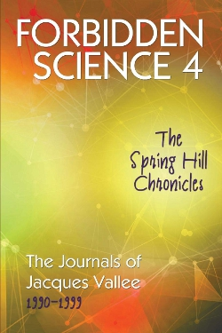 Forbidden Science 4: The Spring Hill Chronicles, The Journals 1990-1999 by Jacques Fabrice Vallée