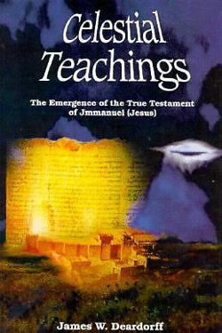 Celestial Teachings : The Emergence of the True Testament of Jmmanuel (Jesus) by James W. Deardorff