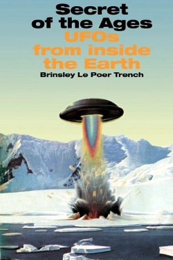 Secret of the Ages: UFOs From Inside the Earth by William Francis Brinsley Le Poer Trench