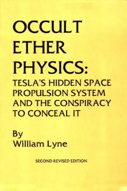 Occult ether physics: Tesla's hidden space propulsion system and the conspiracy to conceal it by William Lyne