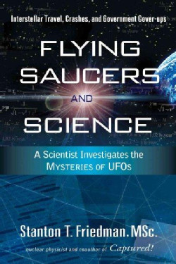 Flying Saucers and Science: A Scientist Investigates the Mysteries of UFOs by Stanton T. Friedman