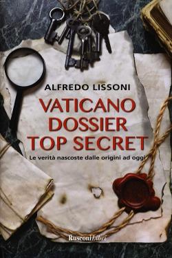 Vaticano dossier top secret. Le verità nascoste dalle origini ad oggi by Alfredo Lissoni