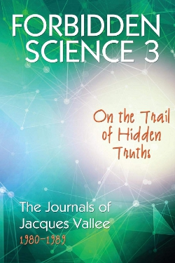 Forbidden Science 3: On the Trail of Hidden Truths, The Journals 1980-1989 by Jacques Fabrice Vallée