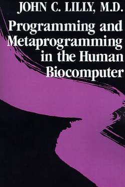 Programming and Metaprogramming the Human Biocomputer by John C. Lilly