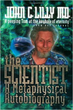 The Scientist: A Metaphysical Autobiography: John C. Lilly