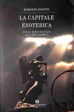 La Capitale esoterica: da Roma occulta all'Urbe cosmica by Roberto Pinotti
