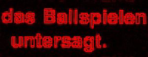 Diese Grafik von Thorsten Hülsberg zeigt in rot auf schwarzem Grund die Worte das Ballspielen untersagt und dies in etwas kryptischer Schrift.