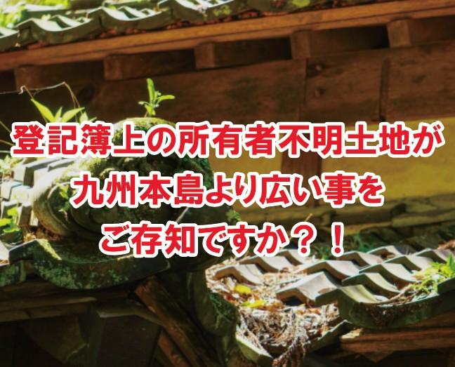 所有者不明土地(登記簿上)が九州本島より広い事をご存知ですか?!